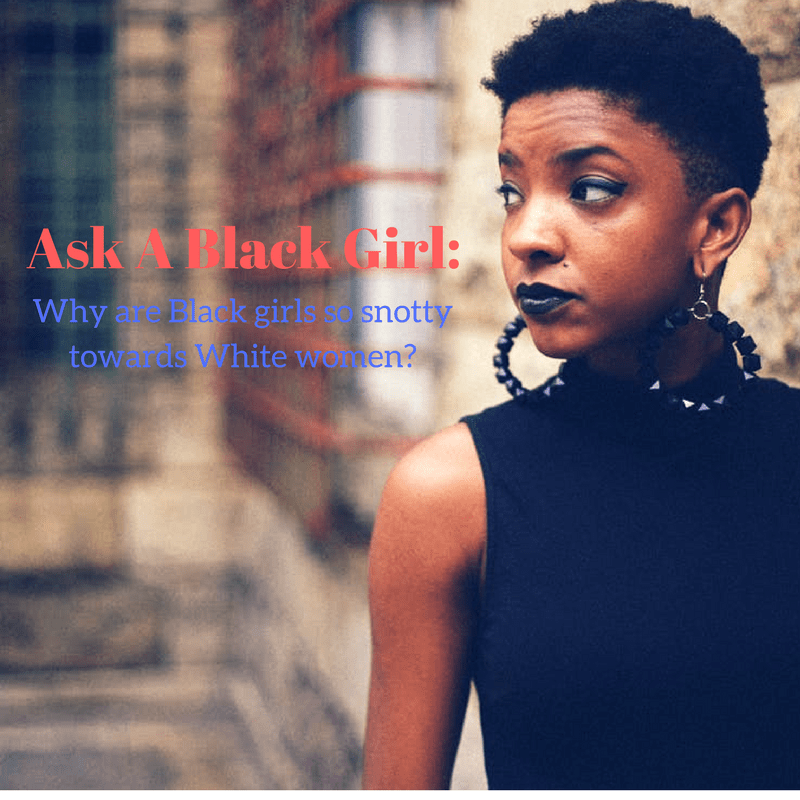 Ask A Black Girl: Why are Black girls so snotty towards White women?